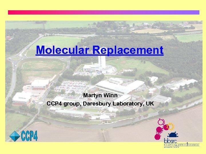 Molecular Replacement Martyn Winn CCP 4 group, Daresbury Laboratory, UK 1