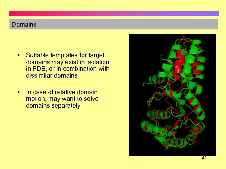 Domains • Suitable templates for target domains may exist in isolation in PDB, or