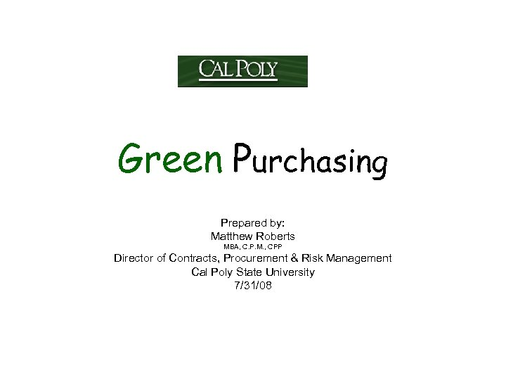 Green Purchasing Prepared by: Matthew Roberts MBA, C. P. M. , CPP Director of