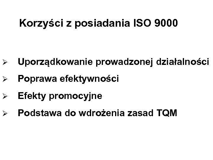 Korzyści z posiadania ISO 9000 Ø Uporządkowanie prowadzonej działalności Ø Poprawa efektywności Ø Efekty