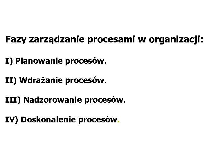Fazy zarządzanie procesami w organizacji: I) Planowanie procesów. II) Wdrażanie procesów. III) Nadzorowanie procesów.