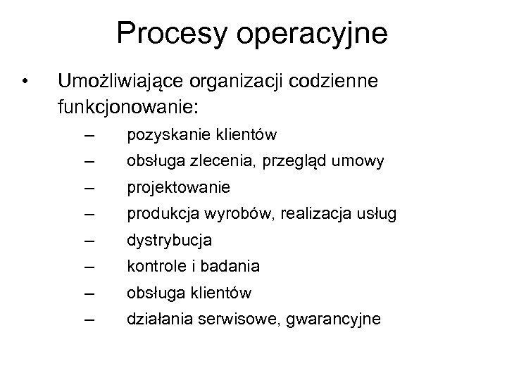 Procesy operacyjne • Umożliwiające organizacji codzienne funkcjonowanie: – pozyskanie klientów – obsługa zlecenia, przegląd