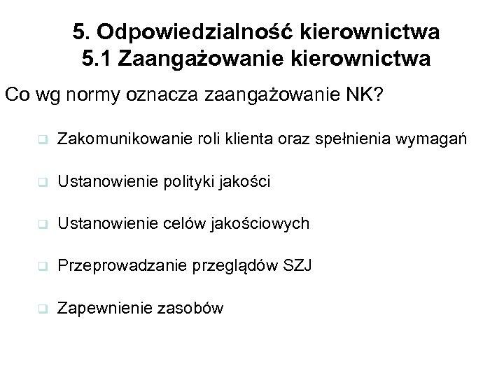 5. Odpowiedzialność kierownictwa 5. 1 Zaangażowanie kierownictwa Co wg normy oznacza zaangażowanie NK? q