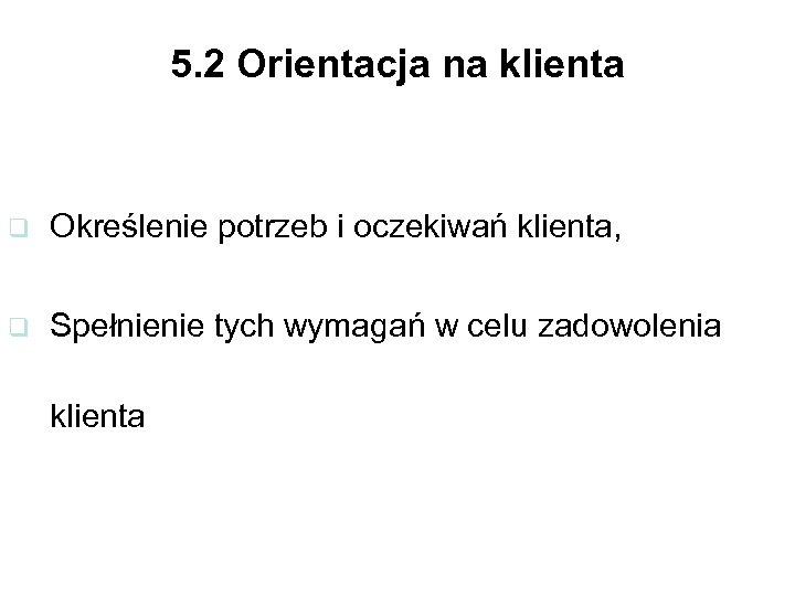 5. 2 Orientacja na klienta q Określenie potrzeb i oczekiwań klienta, q Spełnienie tych