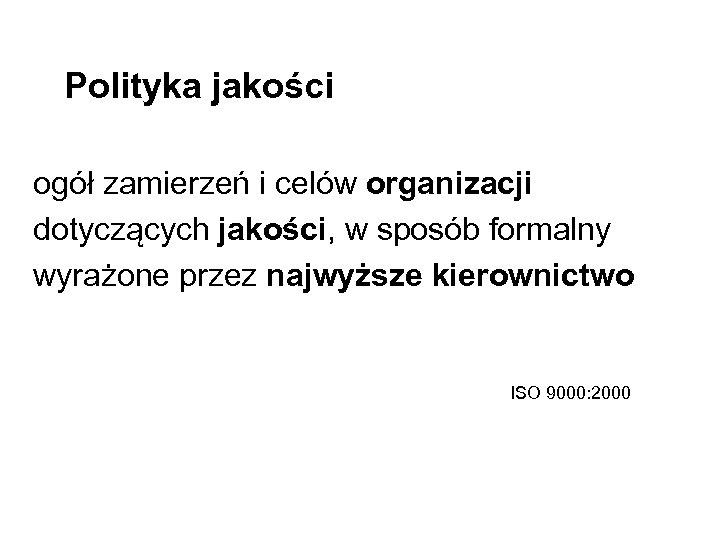 Polityka jakości ogół zamierzeń i celów organizacji dotyczących jakości, w sposób formalny wyrażone przez