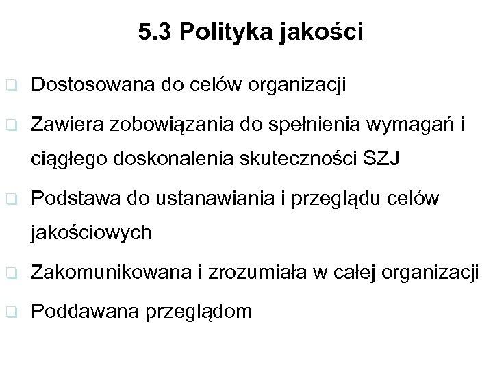 5. 3 Polityka jakości q Dostosowana do celów organizacji q Zawiera zobowiązania do spełnienia