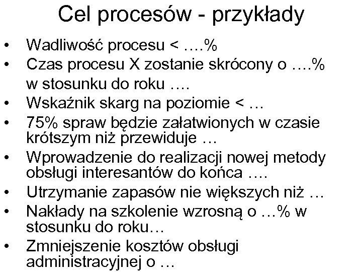 Cel procesów - przykłady • • Wadliwość procesu < …. % Czas procesu X