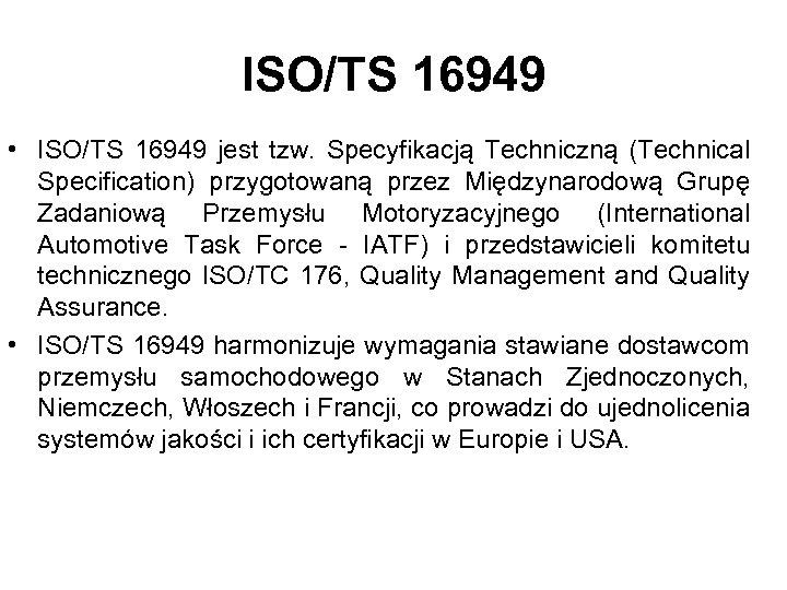 ISO/TS 16949 • ISO/TS 16949 jest tzw. Specyfikacją Techniczną (Technical Specification) przygotowaną przez Międzynarodową