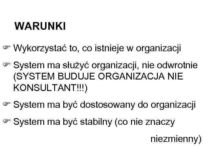 WARUNKI F Wykorzystać to, co istnieje w organizacji F System ma służyć organizacji, nie