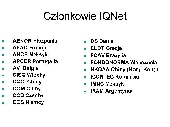 Członkowie IQNet n n n n n AENOR Hiszpania AFAQ Francja ANCE Meksyk APCER