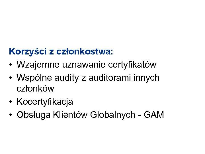 Korzyści z członkostwa: • Wzajemne uznawanie certyfikatów • Wspólne audity z auditorami innych członków