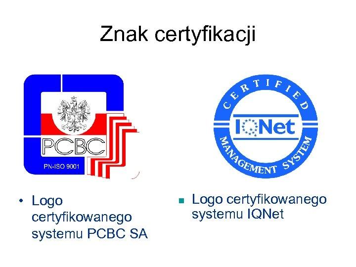 Znak certyfikacji • Logo certyfikowanego systemu PCBC SA n Logo certyfikowanego systemu IQNet