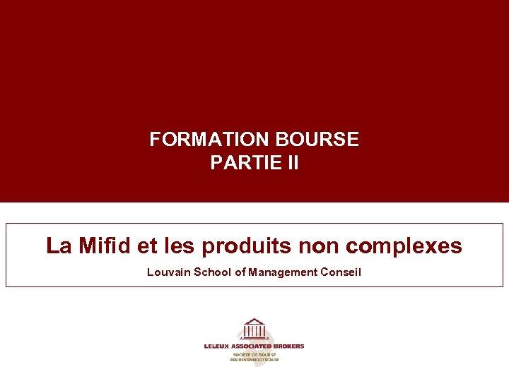 FORMATION BOURSE PARTIE II La Mifid et les produits non complexes Louvain School of