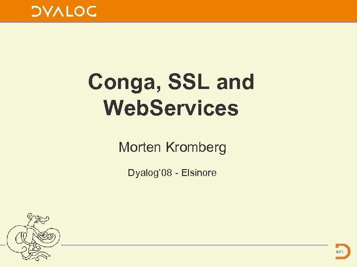 Conga, SSL and Web. Services Morten Kromberg Dyalog' 08 - Elsinore