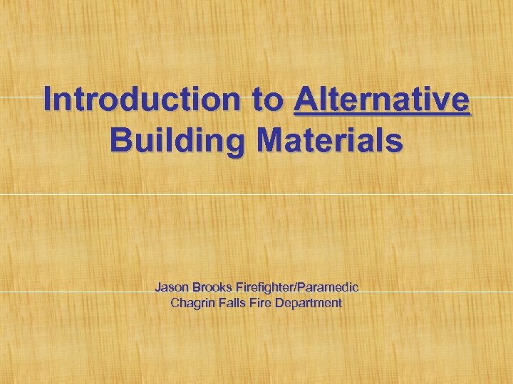 Introduction to Alternative Building Materials Jason Brooks Firefighter/Paramedic Chagrin Falls Fire Department