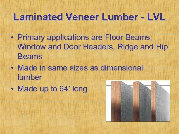 Laminated Veneer Lumber - LVL • Primary applications are Floor Beams, Window and Door