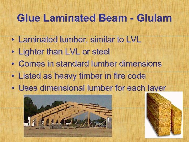 Glue Laminated Beam - Glulam • • • Laminated lumber, similar to LVL Lighter