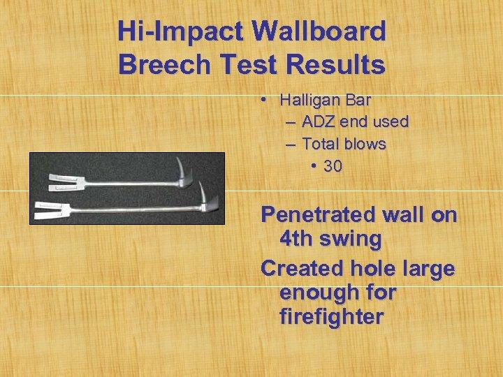 Hi-Impact Wallboard Breech Test Results • Halligan Bar – ADZ end used – Total