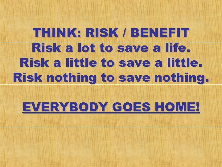 THINK: RISK / BENEFIT Risk a lot to save a life. Risk a little