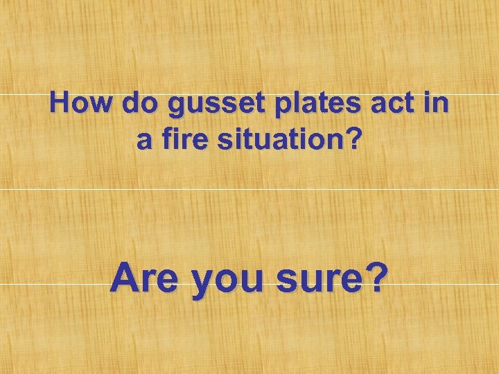 How do gusset plates act in a fire situation? Are you sure?
