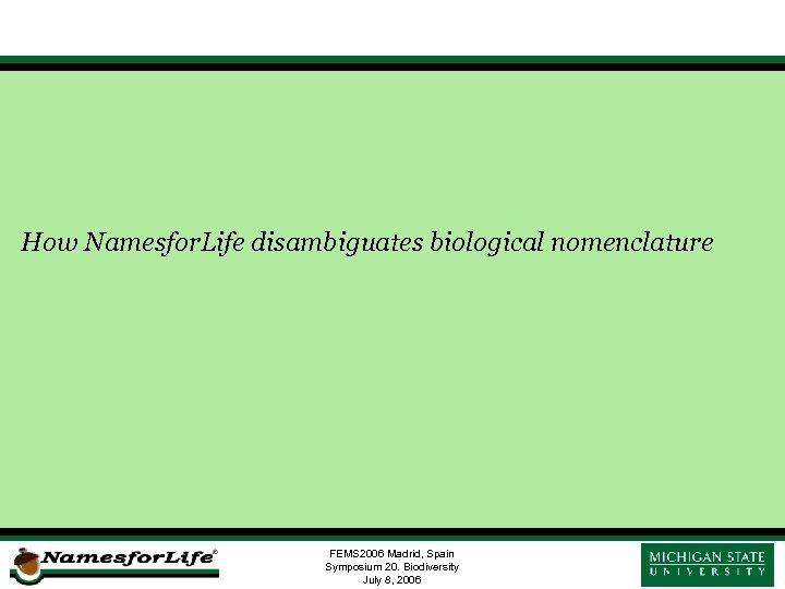 How Namesfor. Life disambiguates biological nomenclature FEMS 2006 Madrid, Spain Symposium 20. Biodiversity July