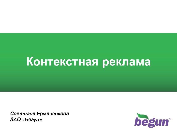 1 Контекстная реклама Светлана Ермаченкова ЗАО «Бегун»