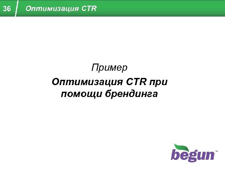 36 Оптимизация CTR Пример Оптимизация CTR при помощи брендинга