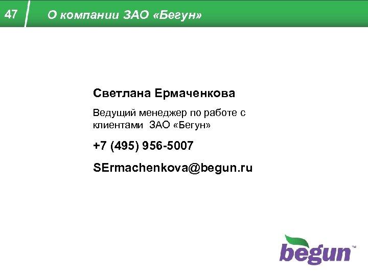 47 О компании ЗАО «Бегун» Светлана Ермаченкова Ведущий менеджер по работе с клиентами ЗАО