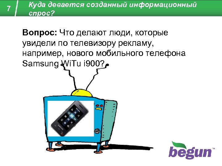 7 Куда девается созданный информационный спрос? Вопрос: Что делают люди, которые увидели по телевизору