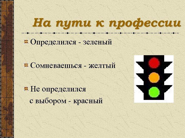 На пути к профессии Определился - зеленый Сомневаешься - желтый Не определился с выбором