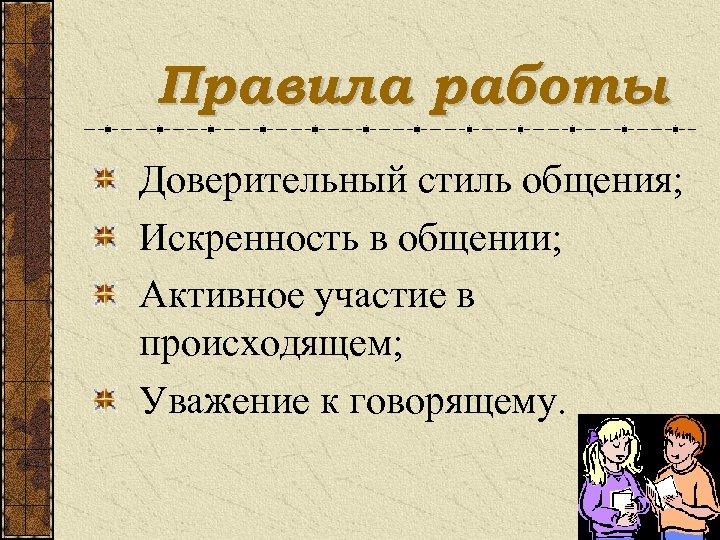 Правила работы Доверительный стиль общения; Искренность в общении; Активное участие в происходящем; Уважение к