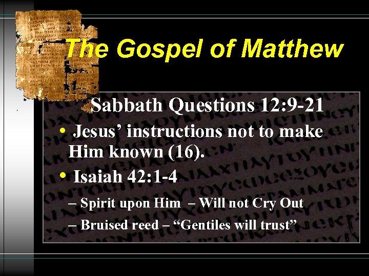 The Gospel of Matthew Sabbath Questions 12: 9 -21 • Jesus' instructions not to