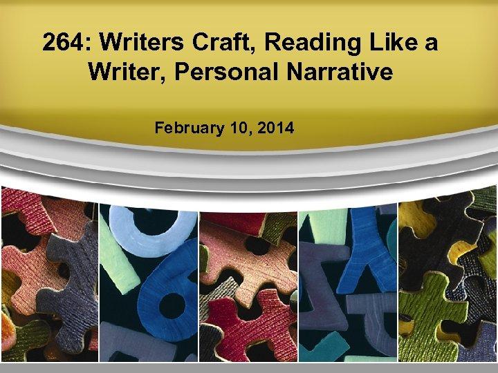 264: Writers Craft, Reading Like a Writer, Personal Narrative February 10, 2014