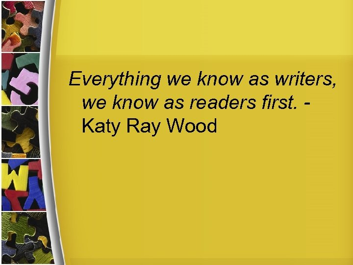 Everything we know as writers, we know as readers first. Katy Ray Wood