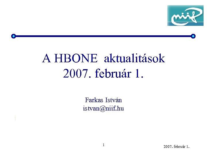 A HBONE aktualitások 2007. február 1. Farkas István istvan@niif. hu 1 2007. február 1.