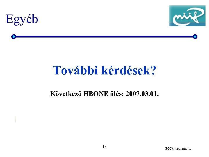 Egyéb További kérdések? Következő HBONE ülés: 2007. 03. 01. 16 2007. február 1.