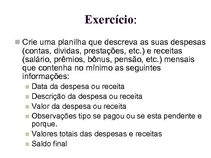 Exercício: Crie uma planilha que descreva as suas despesas (contas, dividas, prestações, etc. )