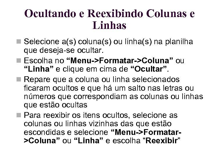 Ocultando e Reexibindo Colunas e Linhas Selecione a(s) coluna(s) ou linha(s) na planilha que
