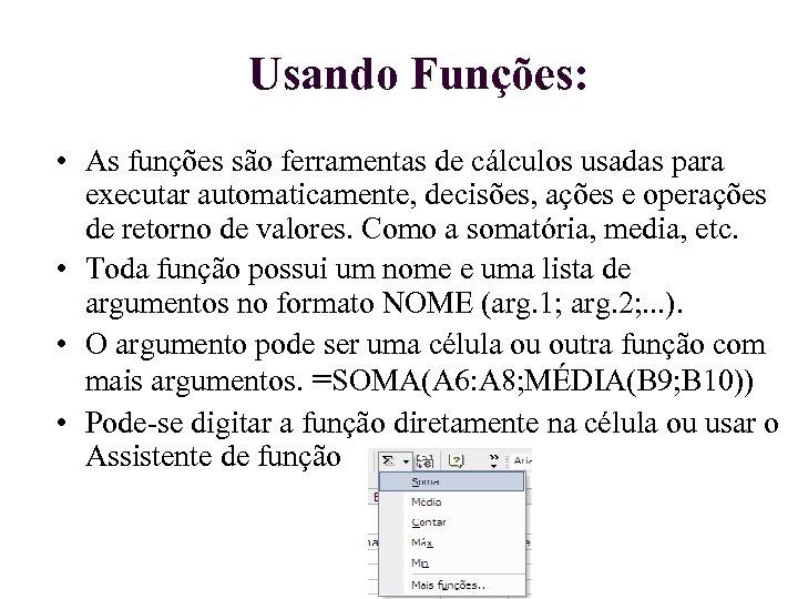 Usando Funções: • As funções são ferramentas de cálculos usadas para executar automaticamente, decisões,