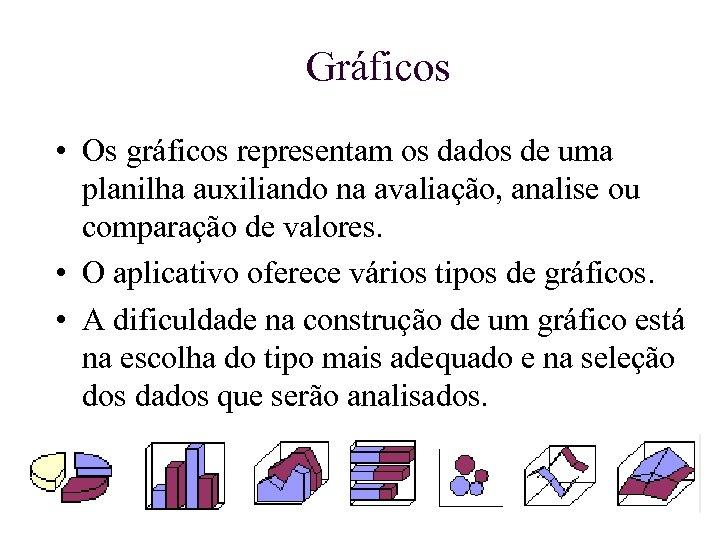 Gráficos • Os gráficos representam os dados de uma planilha auxiliando na avaliação, analise