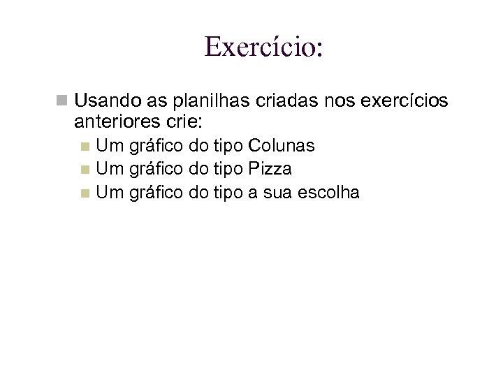 Exercício: Usando as planilhas criadas nos exercícios anteriores crie: Um gráfico do tipo Colunas