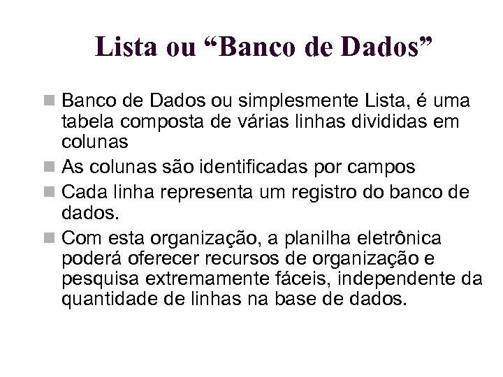 """Lista ou """"Banco de Dados"""" Banco de Dados ou simplesmente Lista, é uma tabela"""