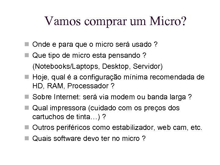 Vamos comprar um Micro? Onde e para que o micro será usado ? Que