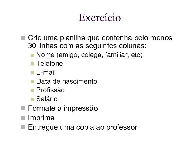 Exercício Crie uma planilha que contenha pelo menos 30 linhas com as seguintes colunas: