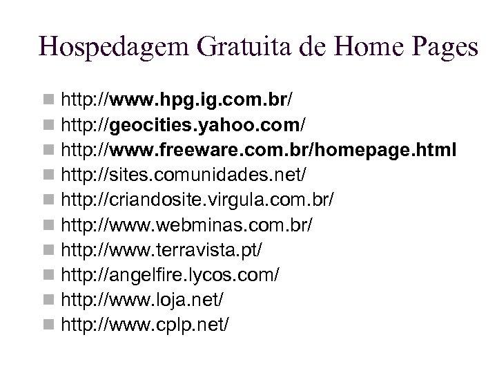 Hospedagem Gratuita de Home Pages http: //www. hpg. ig. com. br/ http: //geocities. yahoo.
