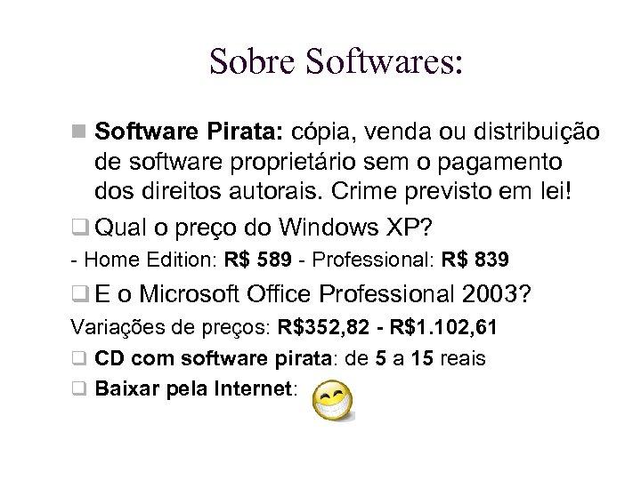 Sobre Softwares: Software Pirata: cópia, venda ou distribuição de software proprietário sem o pagamento