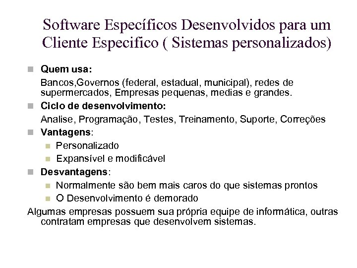 Software Específicos Desenvolvidos para um Cliente Especifico ( Sistemas personalizados) Quem usa: Bancos, Governos