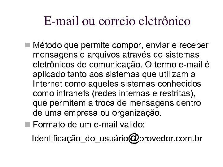 E-mail ou correio eletrônico Método que permite compor, enviar e receber mensagens e arquivos