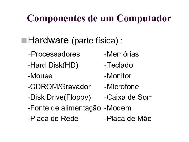 Componentes de um Computador Hardware (parte física) : -Processadores -Memórias -Hard Disk(HD) -Mouse -CDROM/Gravador