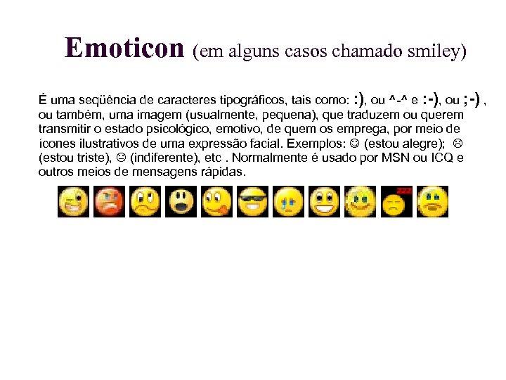 Emoticon (em alguns casos chamado smiley) É uma seqüência de caracteres tipográficos, tais como: